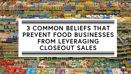 3 Common Beliefs that Prevent Food Businesses from Leveraging Closeout Sales