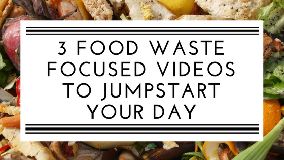 3 Food Waste Focused Videos to Jumpstart Your Day.png