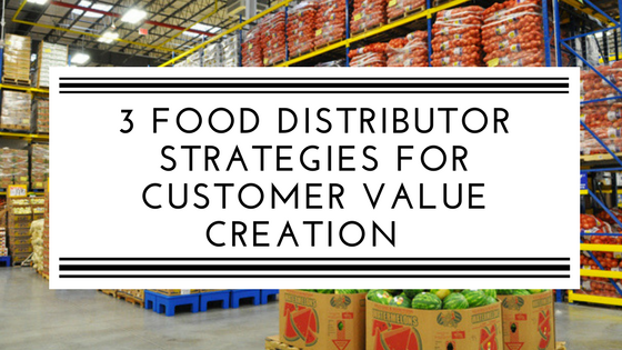 3 Food Distributor Strategies for Customer Value Creation.png