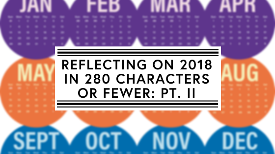 Reflecting on 2018 in 280 characters or fewer Pt. II